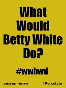 Percolate quote7-BettyWhite